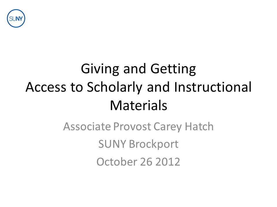 Giving and Getting Access to Scholarly and Instructional Materials Associate Provost Carey Hatch SUNY Brockport October 26 2012