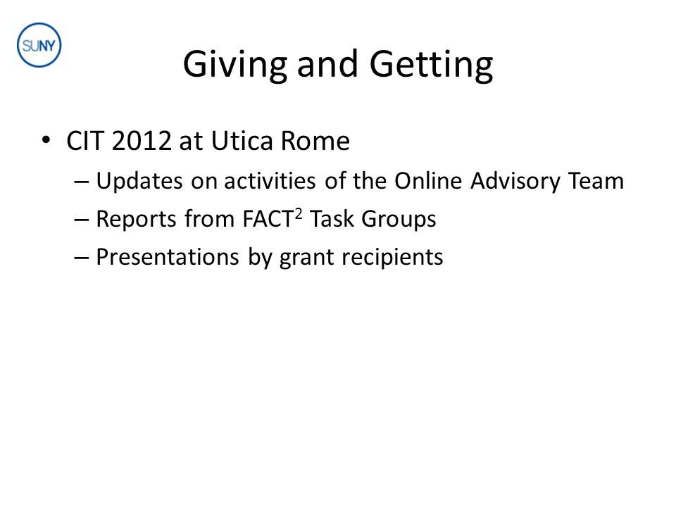 Giving and Getting CIT 2012 at Utica Rome – Updates on activities of the Online Advisory Team – Reports from FACT 2 Task Groups – Presentations by grant recipients