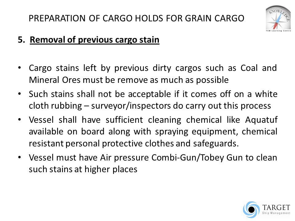 PREPARATION OF CARGO HOLDS FOR GRAIN CARGO 5. Removal of previous cargo stain Cargo stains left by previous dirty cargos such as Coal and Mineral Ores