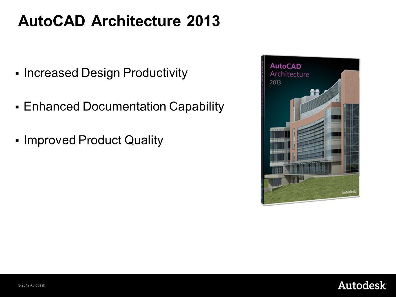© 2012 Autodesk AutoCAD Architecture 2013  Increased Design Productivity  Enhanced Documentation Capability  Improved Product Quality
