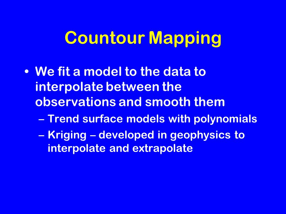 Countour Mapping We fit a model to the data to interpolate between the observations and smooth them –Trend surface models with polynomials –Kriging – developed in geophysics to interpolate and extrapolate