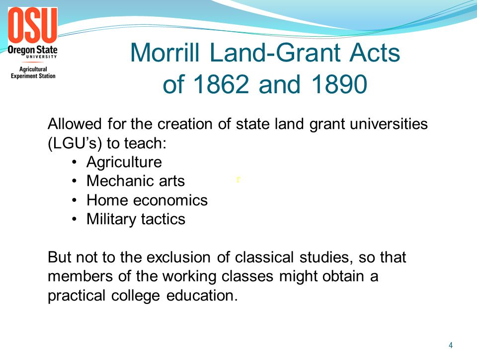 Land Grant Colleges 1862 Morrill Land-Grant College Act 30,000 acres/delegate Support existing state college 10% for experimental farm 1890 2 nd Morrill Act $15,000/year to $25,000 Support land-grant colleges No discrimination in admission (historically Black colleges) Oregon State University