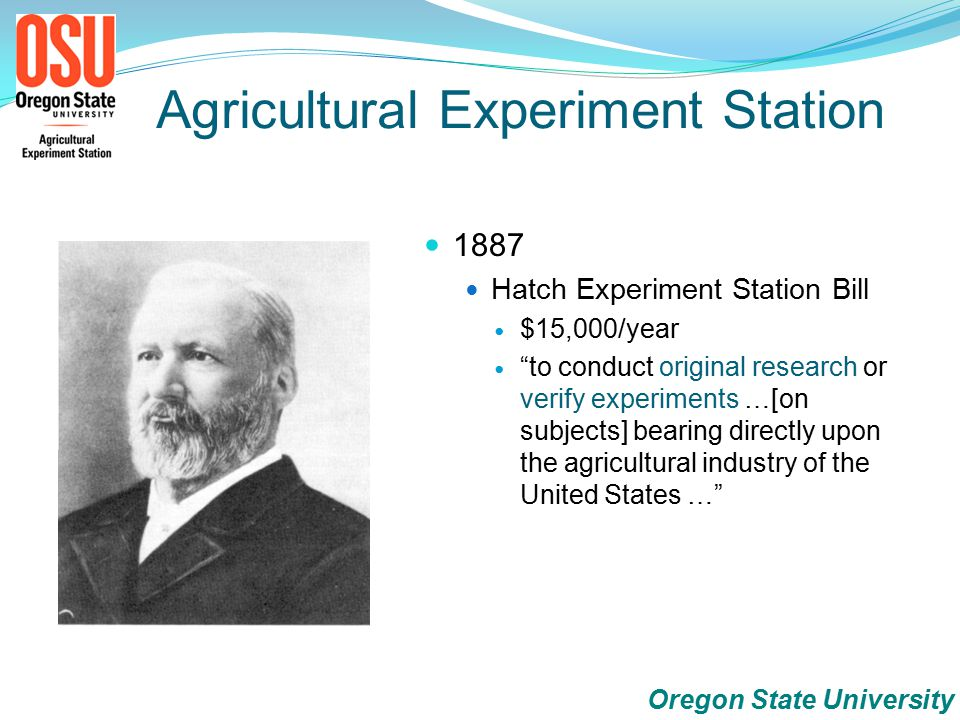 1887 Hatch Experiment Station Bill $15,000/year to conduct original research or verify experiments …[on subjects] bearing directly upon the agricultural industry of the United States … Oregon State University Agricultural Experiment Station
