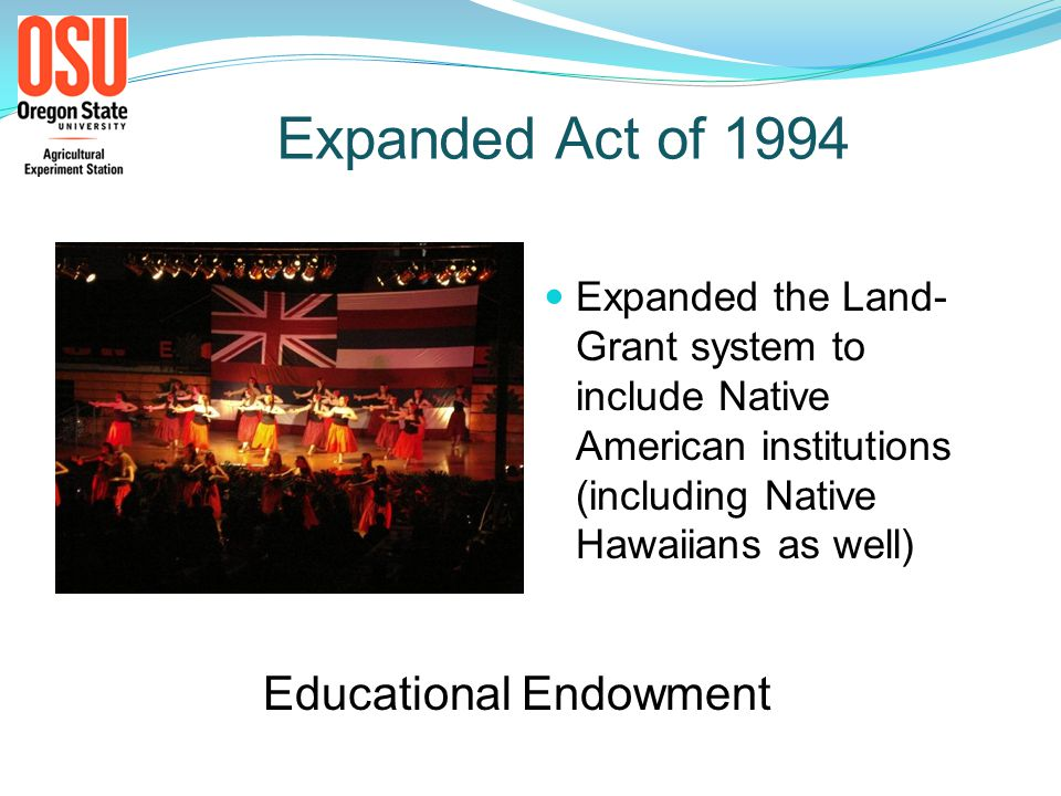 Expanded Act of 1994 Expanded the Land- Grant system to include Native American institutions (including Native Hawaiians as well) Educational Endowment