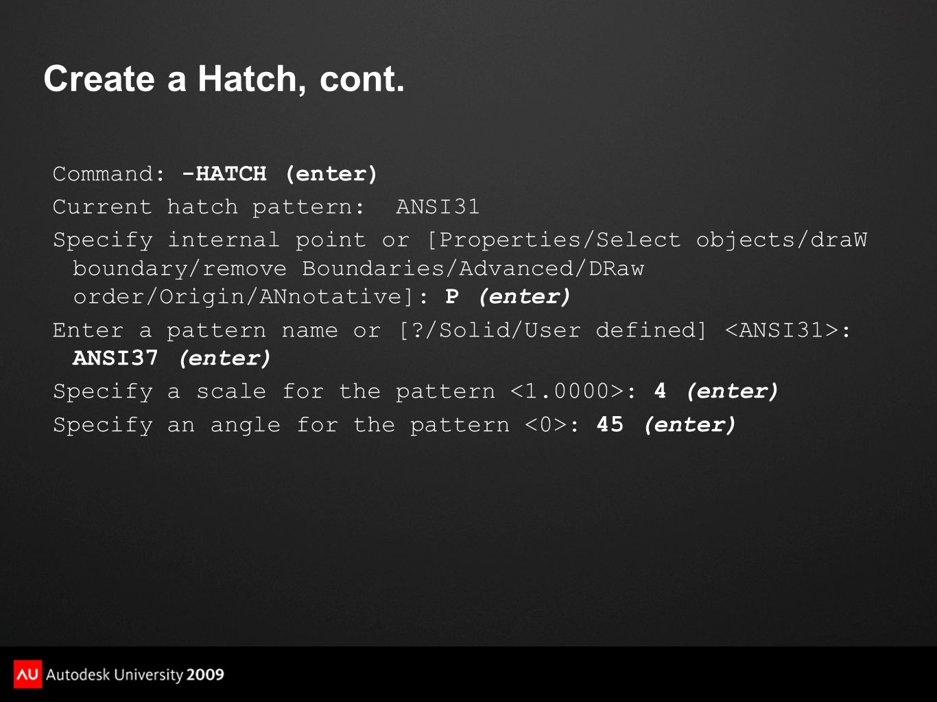 Create a Hatch, cont. Command: -HATCH (enter) Current hatch pattern: ANSI31 Specify internal point or [Properties/Select objects/draW boundary/remove