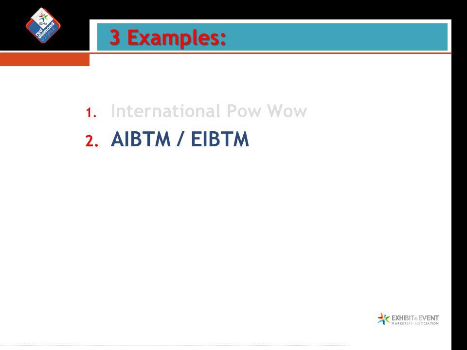 1. International Pow Wow 2. AIBTM / EIBTM 3 Examples: