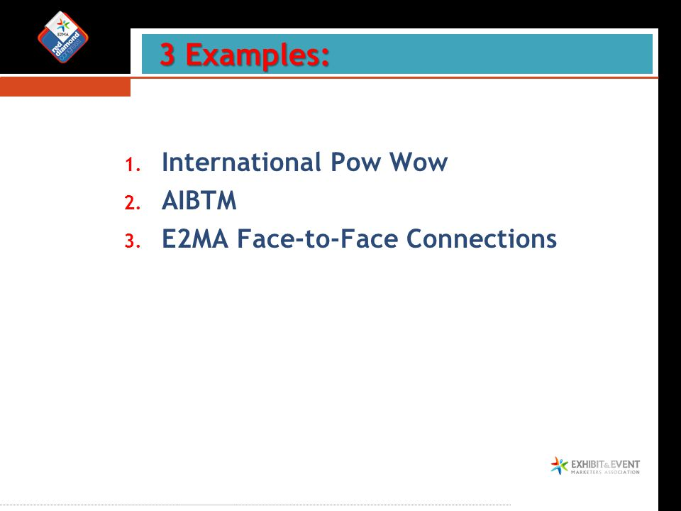 1. International Pow Wow 2. AIBTM 3. E2MA Face-to-Face Connections 3 Examples: