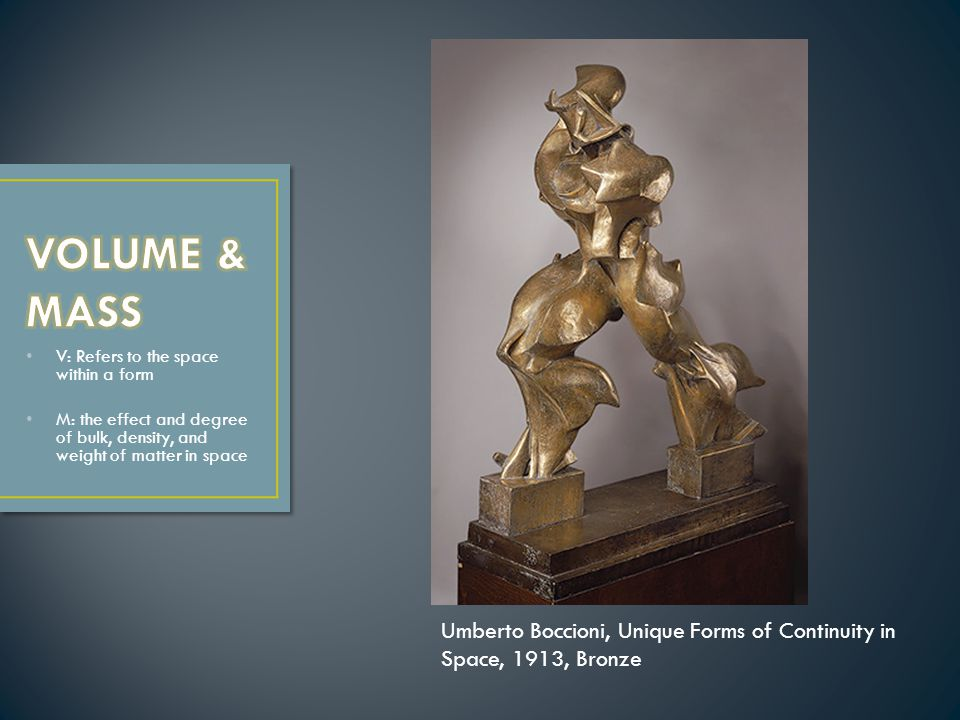 V: Refers to the space within a form M: the effect and degree of bulk, density, and weight of matter in space Umberto Boccioni, Unique Forms of Contin