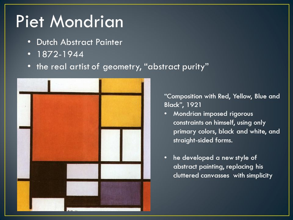 Piet Mondrian Dutch Abstract Painter the real artist of geometry, abstract purity 1872-1944 Composition with Red, Yellow, Blue and Black , 1921 Mondrian imposed rigorous constraints on himself, using only primary colors, black and white, and straight-sided forms.