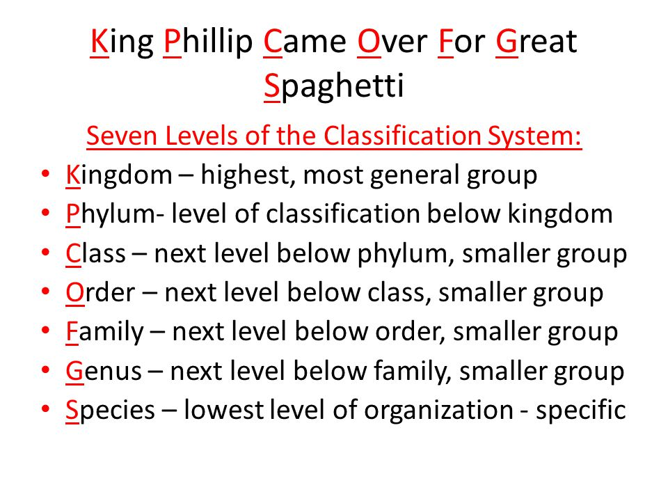 King Phillip Came Over For Great Spaghetti Seven Levels of the Classification System: Kingdom – highest, most general group Phylum- level of classific