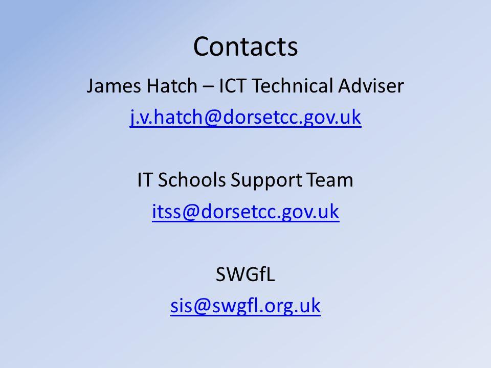 Contacts James Hatch – ICT Technical Adviser j.v.hatch@dorsetcc.gov.uk IT Schools Support Team itss@dorsetcc.gov.uk SWGfL sis@swgfl.org.uk