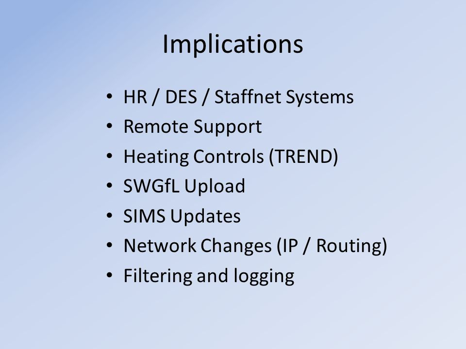 Implications HR / DES / Staffnet Systems Remote Support Heating Controls (TREND) SWGfL Upload SIMS Updates Network Changes (IP / Routing) Filtering and logging