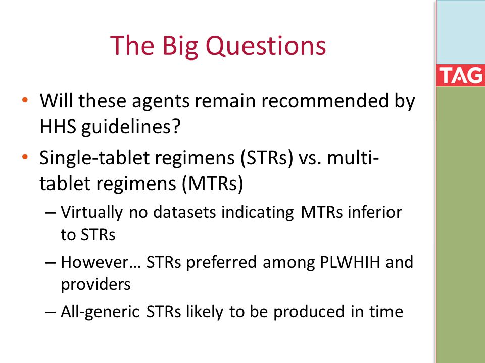 The Big Questions Will these agents remain recommended by HHS guidelines? Single-tablet regimens (STRs) vs. multi- tablet regimens (MTRs) – Virtually