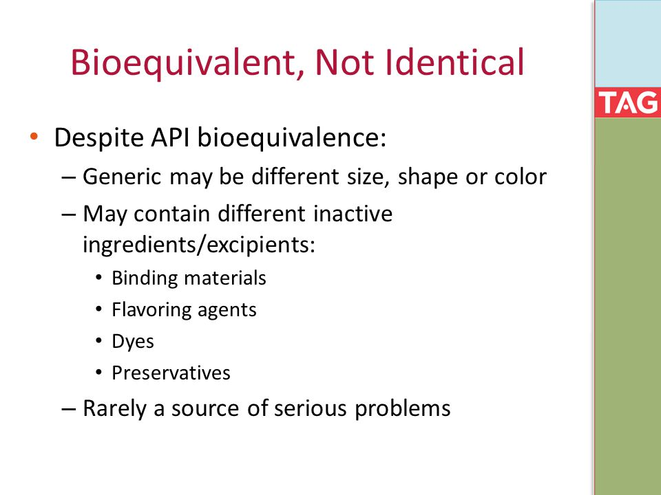 Bioequivalent, Not Identical Despite API bioequivalence: – Generic may be different size, shape or color – May contain different inactive ingredients/