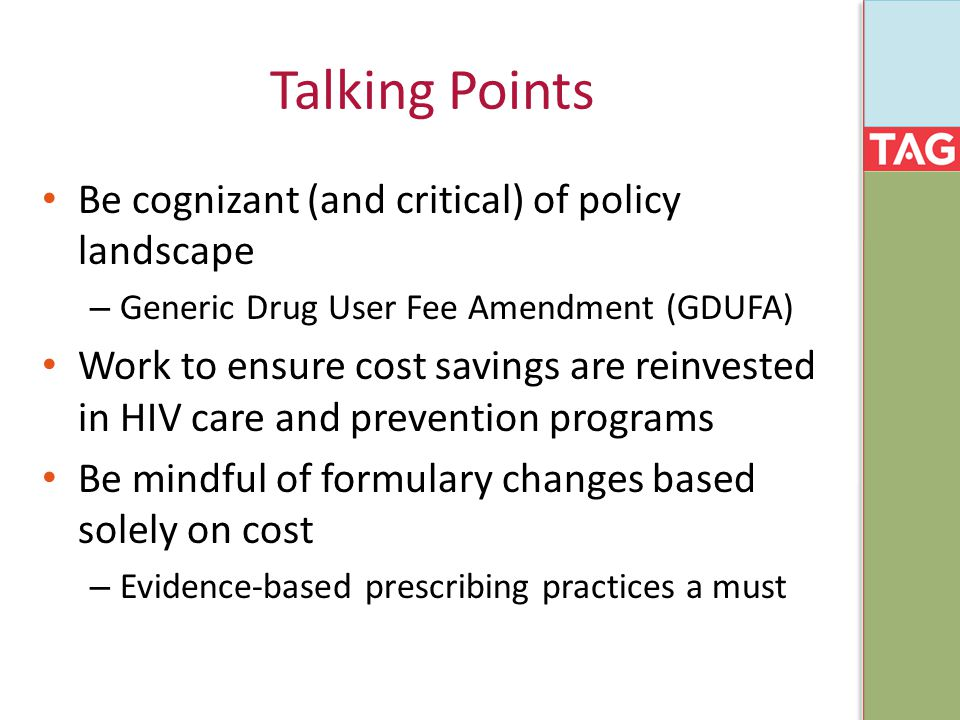 Talking Points Be cognizant (and critical) of policy landscape – Generic Drug User Fee Amendment (GDUFA) Work to ensure cost savings are reinvested in