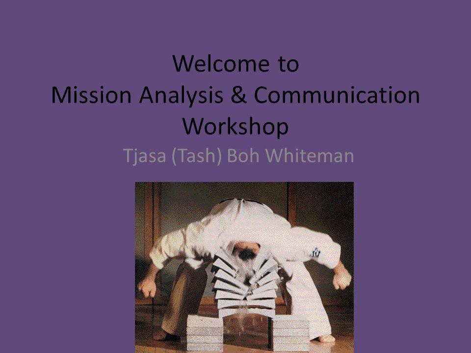 Welcome to Mission Analysis & Communication Workshop Tjasa (Tash) Boh Whiteman