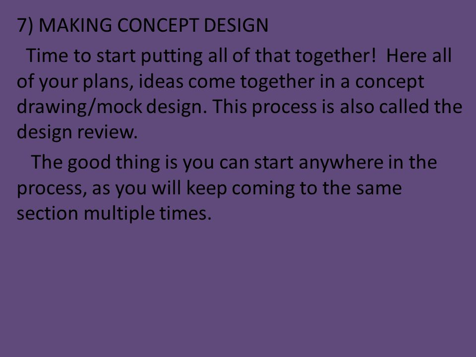 7) MAKING CONCEPT DESIGN Time to start putting all of that together! Here all of your plans, ideas come together in a concept drawing/mock design. Thi