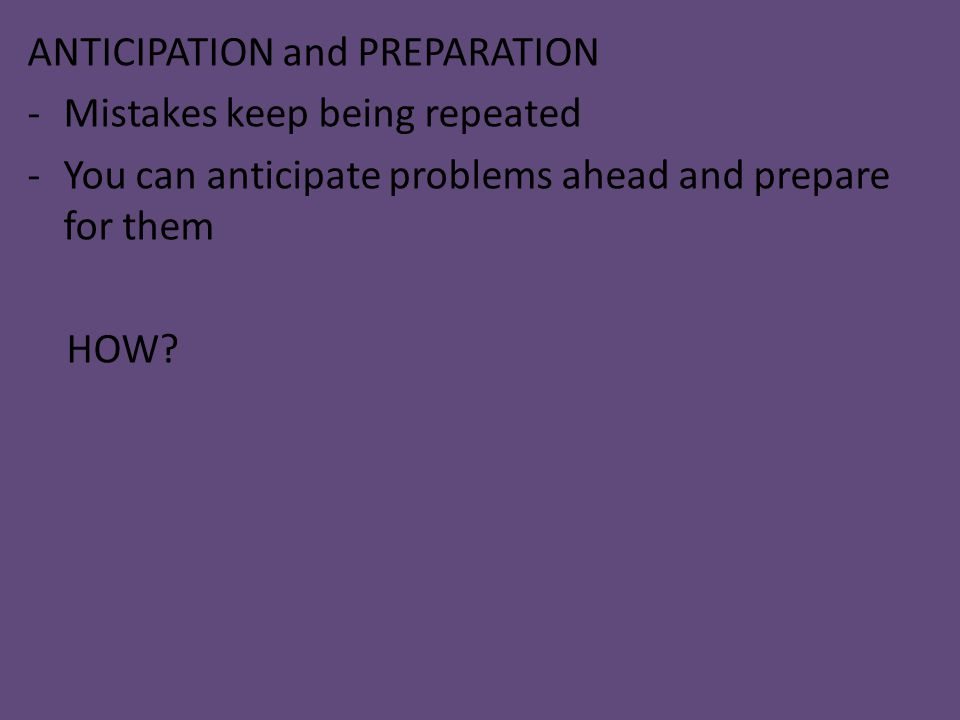 ANTICIPATION and PREPARATION -Mistakes keep being repeated -You can anticipate problems ahead and prepare for them HOW?