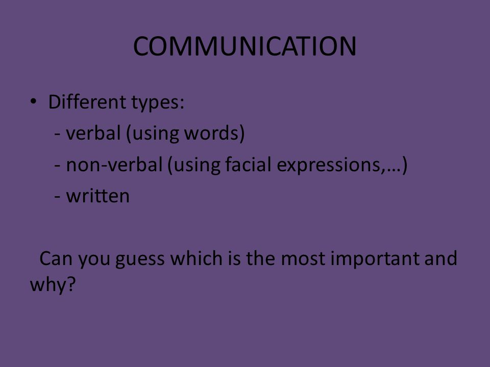 COMMUNICATION Different types: - verbal (using words) - non-verbal (using facial expressions,…) - written Can you guess which is the most important and why