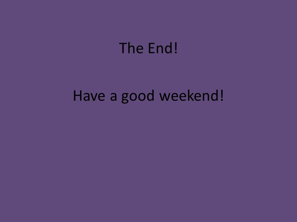 The End! Have a good weekend!