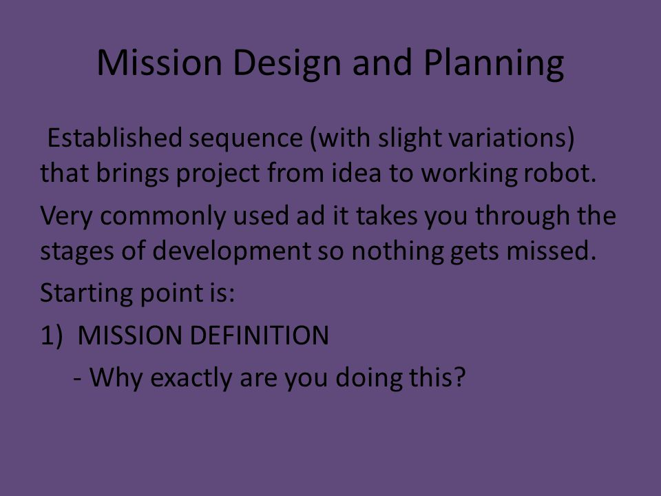 Mission Design and Planning Established sequence (with slight variations) that brings project from idea to working robot. Very commonly used ad it tak