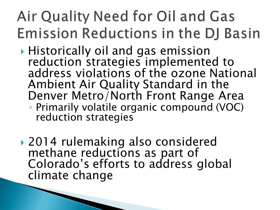  DMA/NFR 8-Hour Ozone non-attainment designation in 2007  Extensive inventory analysis and photochemical modeling to identify controls and demonstrate projected compliance with standard by 2010  Additional oil and gas emission reduction strategies ◦ Increase tank control percentage (81% in 2009, 90% in 2011) ◦ Low-bleed pneumatic requirement (projected 23 tpd emission reduction)