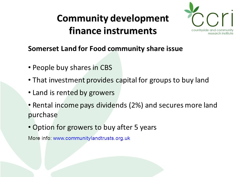 Community development finance instruments Somerset Land for Food community share issue People buy shares in CBS That investment provides capital for groups to buy land Land is rented by growers Rental income pays dividends (2%) and secures more land purchase Option for growers to buy after 5 years More info: www.communitylandtrusts.org.uk