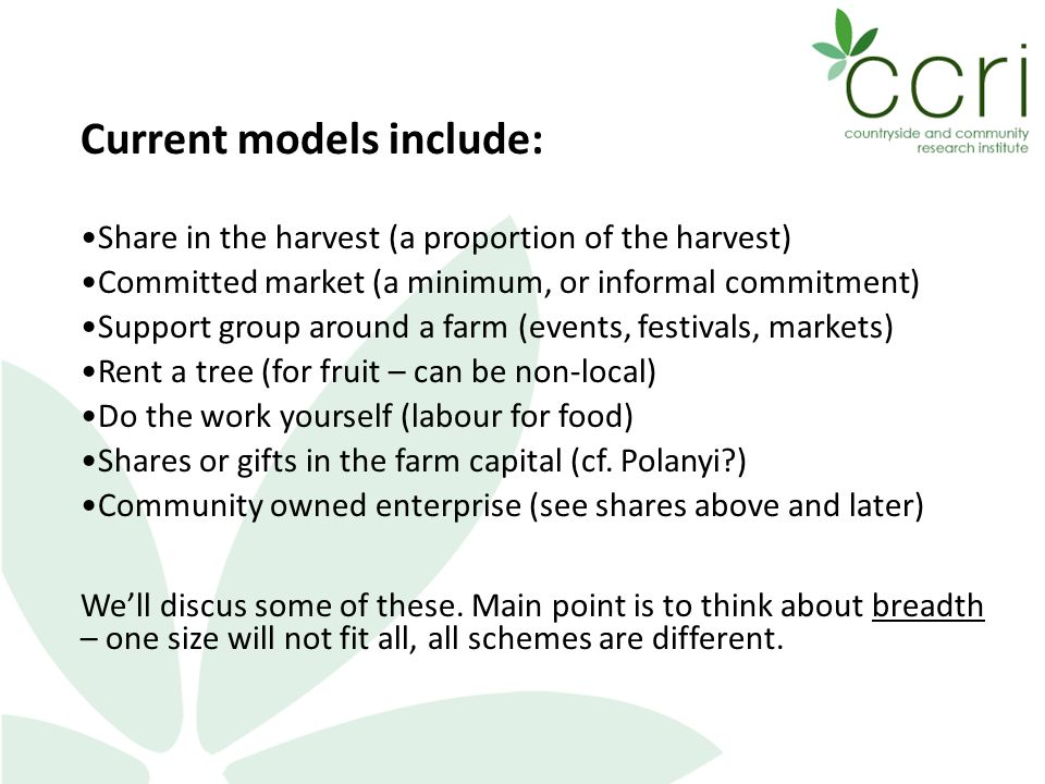 Current models include: Share in the harvest (a proportion of the harvest) Committed market (a minimum, or informal commitment) Support group around a