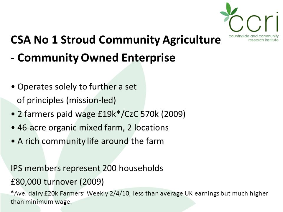 CSA No 1 Stroud Community Agriculture - Community Owned Enterprise Operates solely to further a set of principles (mission-led) 2 farmers paid wage £19k*/CzC 570k (2009) 46-acre organic mixed farm, 2 locations A rich community life around the farm IPS members represent 200 households £80,000 turnover (2009) *Ave.