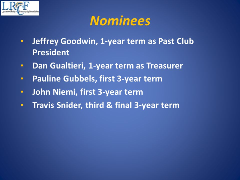 Nominees Jeffrey Goodwin, 1-year term as Past Club President Dan Gualtieri, 1-year term as Treasurer Pauline Gubbels, first 3-year term John Niemi, first 3-year term Travis Snider, third & final 3-year term