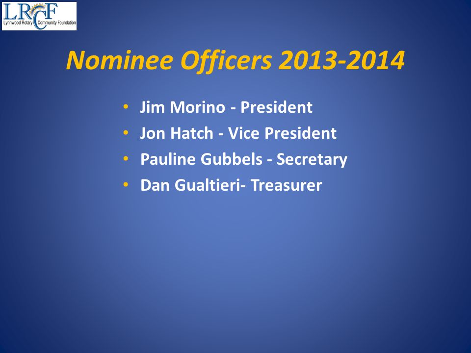 Nominee Officers 2013-2014 Jim Morino - President Jon Hatch - Vice President Pauline Gubbels - Secretary Dan Gualtieri- Treasurer