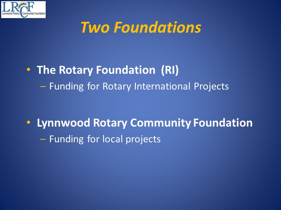 Two Foundations The Rotary Foundation (RI) –Funding for Rotary International Projects Lynnwood Rotary Community Foundation –Funding for local projects