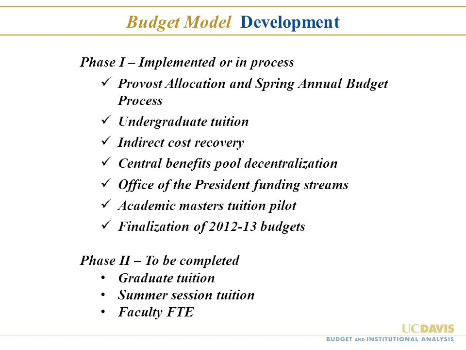 Phase I – Implemented or in process Provost Allocation and Spring Annual Budget Process Undergraduate tuition Indirect cost recovery Central benefits pool decentralization Office of the President funding streams Academic masters tuition pilot Finalization of 2012-13 budgets Phase II – To be completed Graduate tuition Summer session tuition Faculty FTE Budget Model Development