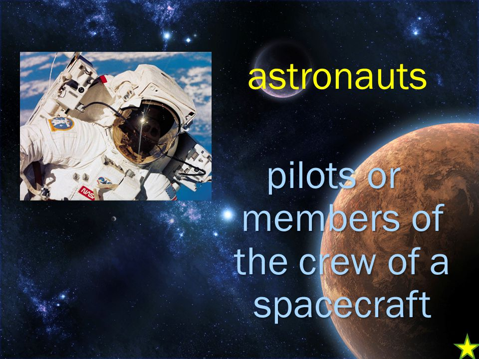 pilots or members of the crew of a spacecraft astronauts