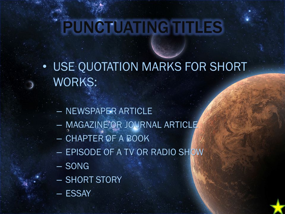 USE QUOTATION MARKS FOR SHORT WORKS: USE QUOTATION MARKS FOR SHORT WORKS: – NEWSPAPER ARTICLE – MAGAZINE OR JOURNAL ARTICLE – CHAPTER OF A BOOK – EPISODE OF A TV OR RADIO SHOW – SONG – SHORT STORY – ESSAY