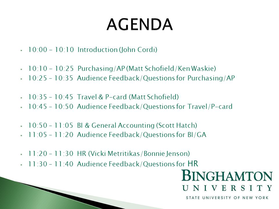  10:00 - 10:10 Introduction (John Cordi)  10:10 - 10:25 Purchasing/AP (Matt Schofield/Ken Waskie)  10:25 – 10:35 Audience Feedback/Questions for Purchasing/AP  10:35 – 10:45 Travel & P-card (Matt Schofield)  10:45 – 10:50 Audience Feedback/Questions for Travel/P-card  10:50 – 11:05 BI & General Accounting (Scott Hatch)  11:05 – 11:20 Audience Feedback/Questions for BI/GA  11:20 – 11:30 HR (Vicki Metritikas/Bonnie Jenson)  11:30 – 11:40 Audience Feedback/Questions for HR