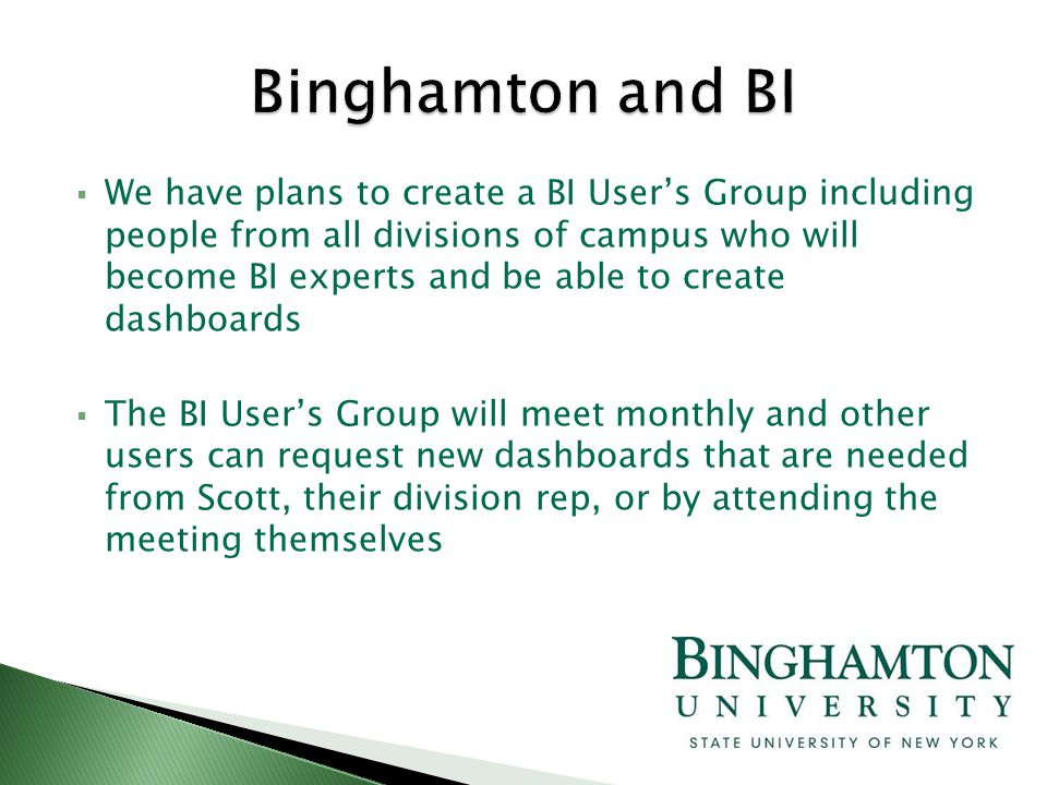  We have plans to create a BI User's Group including people from all divisions of campus who will become BI experts and be able to create dashboards  The BI User's Group will meet monthly and other users can request new dashboards that are needed from Scott, their division rep, or by attending the meeting themselves