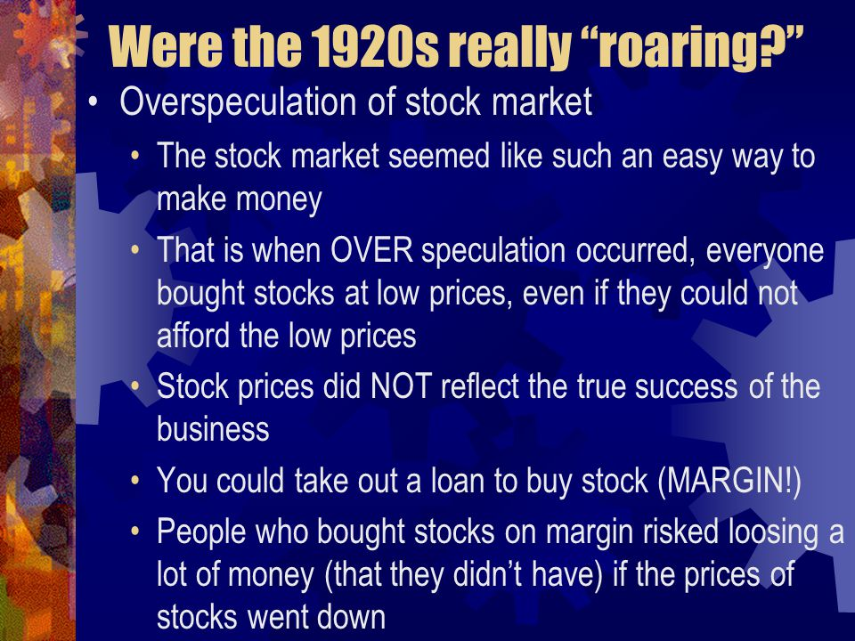 Were the 1920s really roaring Overspeculation of stock market The stock market seemed like such an easy way to make money That is when OVER speculation occurred, everyone bought stocks at low prices, even if they could not afford the low prices Stock prices did NOT reflect the true success of the business You could take out a loan to buy stock (MARGIN!) People who bought stocks on margin risked loosing a lot of money (that they didn't have) if the prices of stocks went down