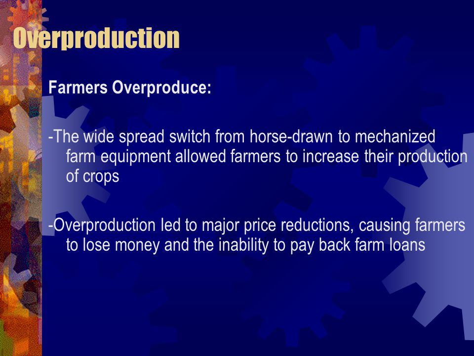 Overproduction Farmers Overproduce: -The wide spread switch from horse-drawn to mechanized farm equipment allowed farmers to increase their production