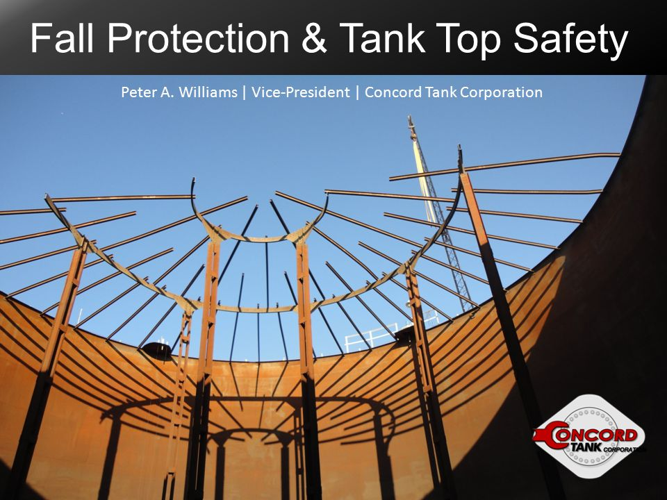 Fall Protection & Tank Top Safety Peter A. Williams | Vice-President | Concord Tank Corporation