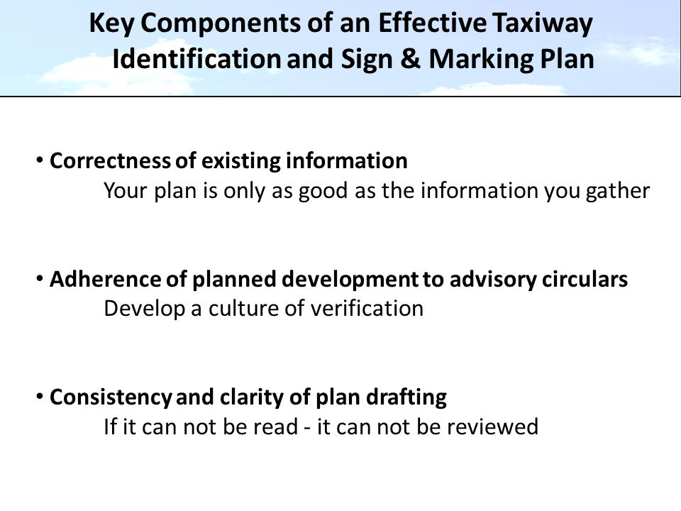 Key Components of an Effective Taxiway Identification and Sign & Marking Plan Correctness of existing information Your plan is only as good as the information you gather Adherence of planned development to advisory circulars Develop a culture of verification Consistency and clarity of plan drafting If it can not be read - it can not be reviewed