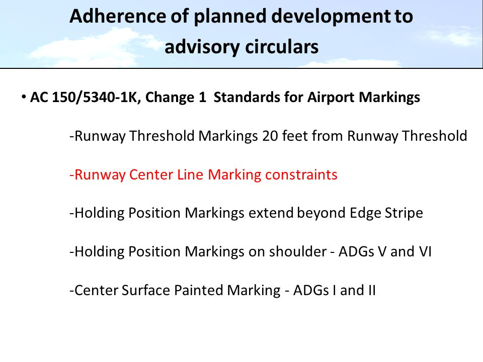 Adherence of planned development to advisory circulars AC 150/5340-1K, Change 1 Standards for Airport Markings -Runway Threshold Markings 20 feet from Runway Threshold -Runway Center Line Marking constraints -Holding Position Markings extend beyond Edge Stripe -Holding Position Markings on shoulder - ADGs V and VI -Center Surface Painted Marking - ADGs I and II
