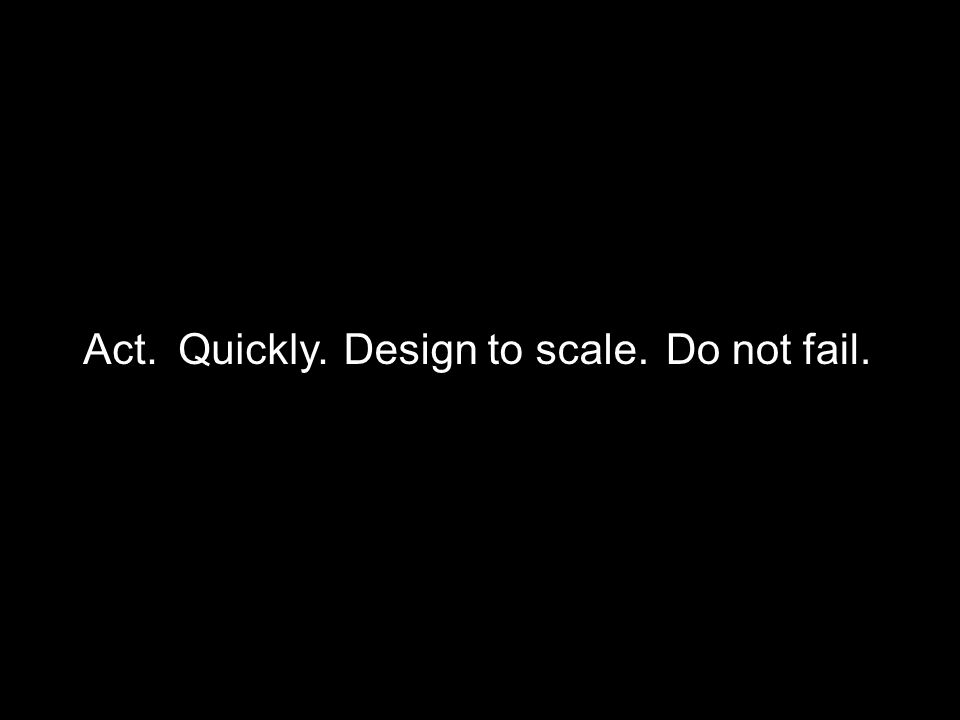 Act.Quickly.Design to scale.Do not fail.