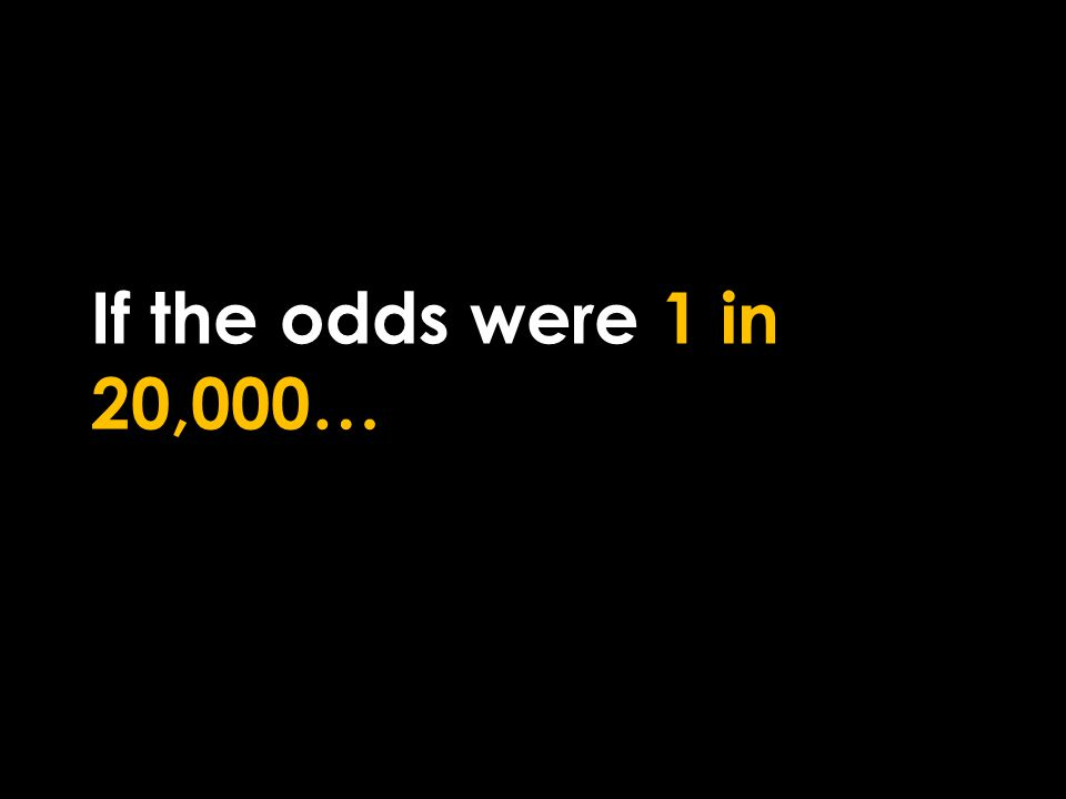 If the odds were 1 in 20,000…