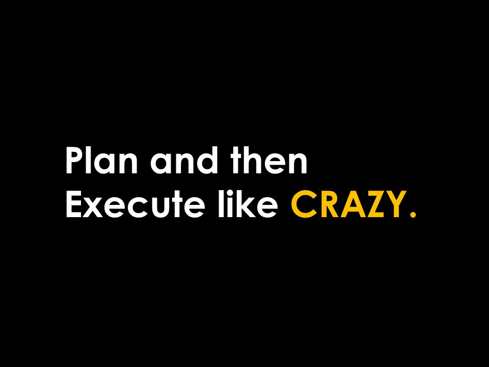 Plan and then Execute like CRAZY.