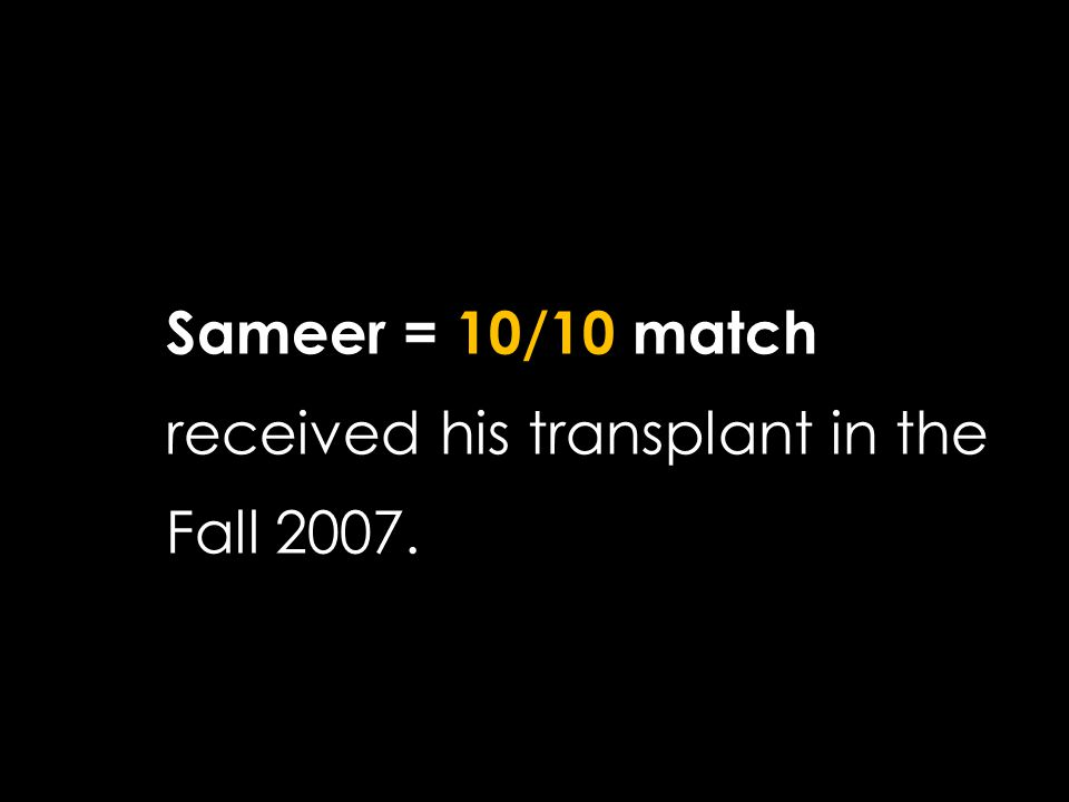 Sameer = 10/10 match received his transplant in the Fall 2007. Goal achieved.