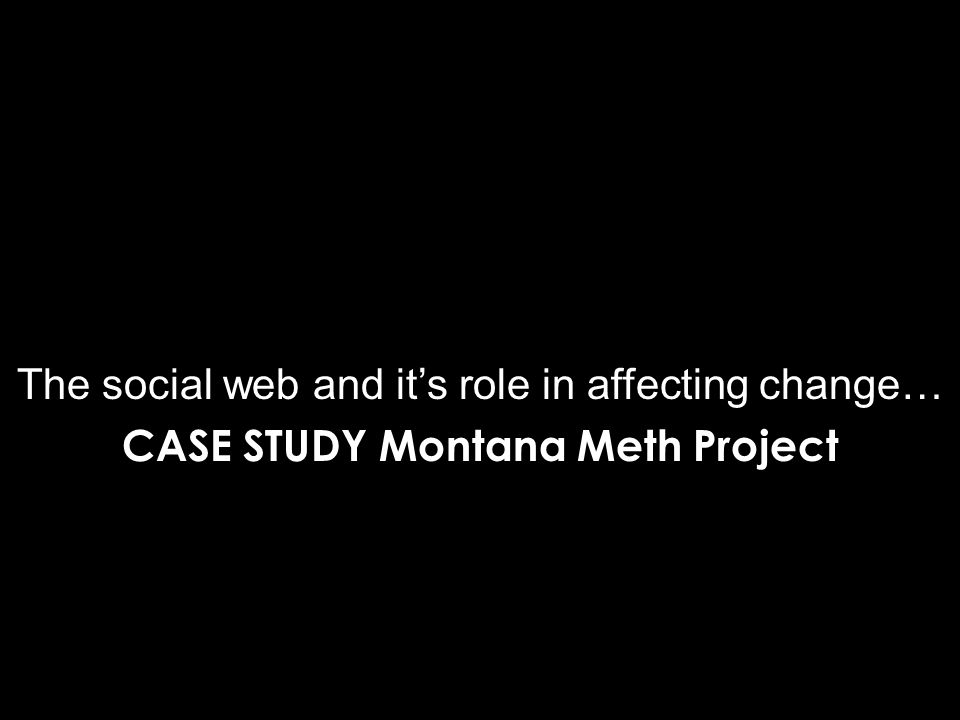 The social web and it's role in affecting change… CASE STUDY Montana Meth Project