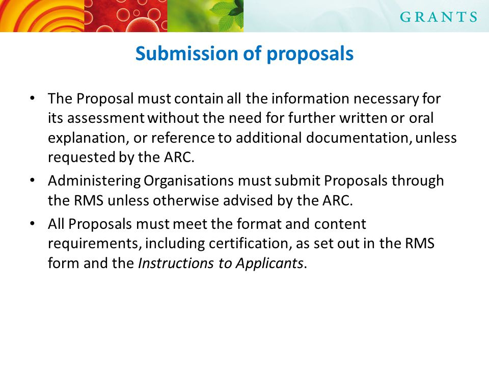 Submission of proposals The Proposal must contain all the information necessary for its assessment without the need for further written or oral explanation, or reference to additional documentation, unless requested by the ARC.