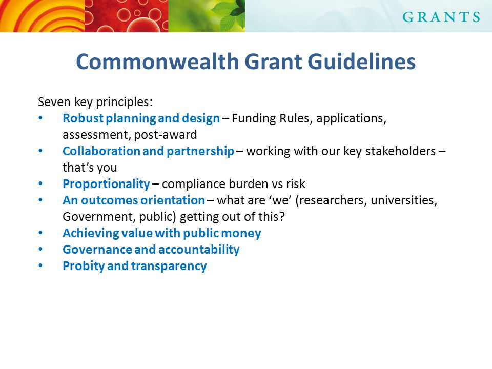 Commonwealth Grant Guidelines Seven key principles: Robust planning and design – Funding Rules, applications, assessment, post-award Collaboration and partnership – working with our key stakeholders – that's you Proportionality – compliance burden vs risk An outcomes orientation – what are 'we' (researchers, universities, Government, public) getting out of this.