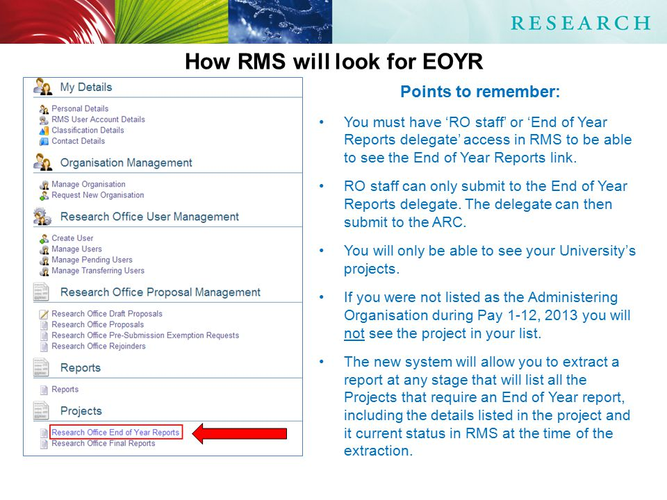 Points to remember: You must have 'RO staff' or 'End of Year Reports delegate' access in RMS to be able to see the End of Year Reports link.